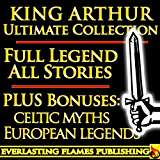 "KING ARTHUR AND THE KNIGHTS OF THE ROUND TABLE ULTIMATE COLLECTION - Including ""Le Morte D'Arthur"", Celtic, Medieval and European Mythology, British Myths and Legends of the  Middle Ages"