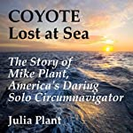 Coyote Lost at Sea: The Story of Mike Plant, America's Daring Solo Circumnavigator | Julia Plant