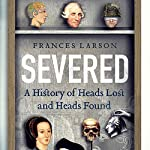 Severed: A History of Heads Lost and Heads Found | Frances Larson