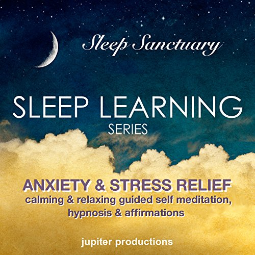 Anxiety & Stress Relief Sleep-Learning: Calming & Relaxing Guided Self-Meditation, Hypnosis, Affirmations