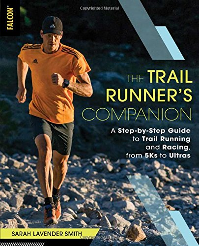 The Trail Runner's Companion: A Step-by-Step Guide to Trail Running and Racing, from 5Ks to Ultras by Falcon Guides