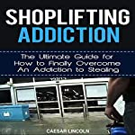 Shoplifting Addiction: The Ultimate Guide for How to Finally Overcome an Addiction to Stealing | Caesar Lincoln