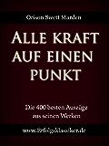 Alle Kraft auf einen Punkt: Die 400 besten Auszüge aus den Werken von O. S. Marden (Erfolgsklassiker)
