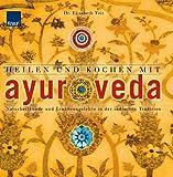 Heilen und Kochen mit Ayurveda: Naturheilkunde und Ernährungslehre in der indischen Tradition
