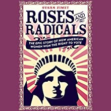 Roses and Radicals: The Epic Story of How American Women Won the Right to Vote Audiobook by Susan Zimet, Todd Hasak-Lowy Narrated by Cassandra Campbell