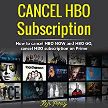 Cancel HBO Subscription: How to Cancel HBO NOW and HBO GO, Cancel HBO Subscription on Prime Audiobook by Ken Perry Narrated by Michael Sanguinetti