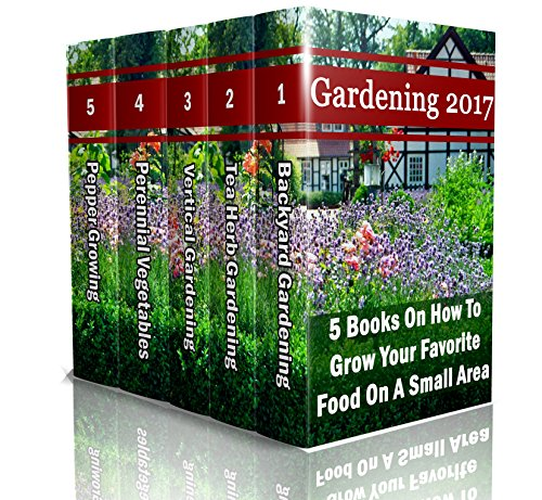 Gardening 2017: 5 Books On How To Grow Your Favorite Food On A Small Area: (Gardening Books, Herbal Tea, Better Homes Gardens, Herbs) by [Neville, Chad , Stone, Helen , Garland, Julianne , Rose, Camilla , Derosa, Helen ]