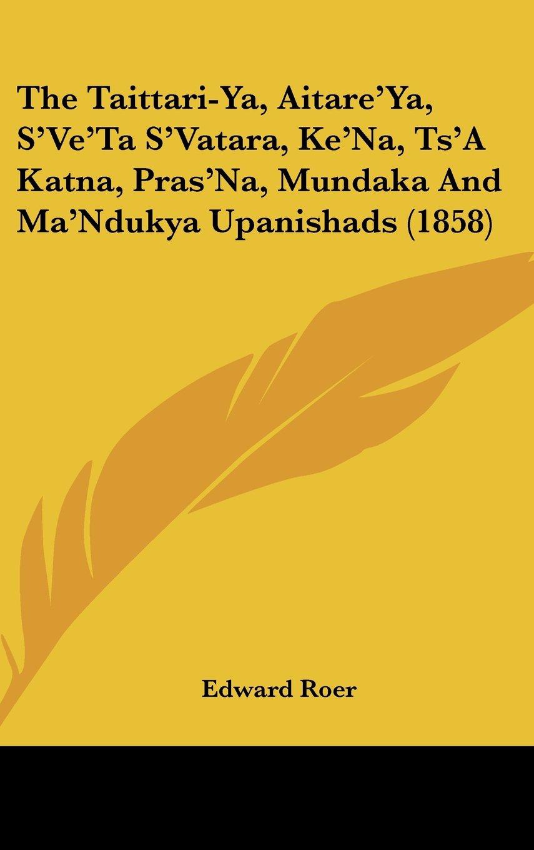 Read Online The Taittari-Ya, Aitare'Ya, S'Ve'Ta S'Vatara, Ke'Na, Ts'A Katna, Pras'Na, Mundaka And Ma'Ndukya Upanishads (1858) PDF