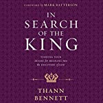 In Search of the King: Turning Your Desire for Meaning into the Discovery of God | Thann Bennett