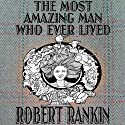 The Most Amazing Man Who Ever Lived: Cornelius Trilogy, Book 3 Audiobook by Robert Rankin Narrated by Robert Rankin