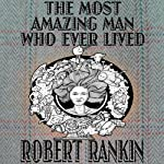 The Most Amazing Man Who Ever Lived: Cornelius Trilogy, Book 3 | Robert Rankin