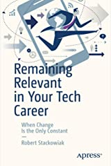 Remaining Relevant in Your Tech Career: When Change Is the Only Constant Kindle Edition