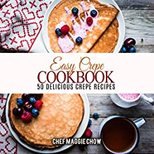 Easy Crepe Cookbook: 50 Delicious Crepe Recipes (Crepe Recipes, Crepe Cookbook, Breakfast Recipes, Breakfast Cookbook Book 1)