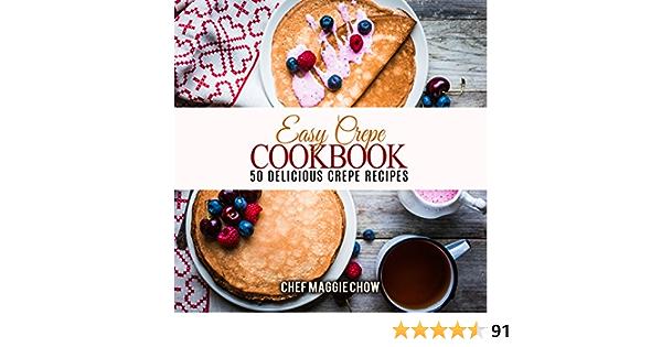 Easy Crepe Cookbook: 50 Delicious Crepe Recipes (Crepe Recipes, Crepe Cookbook, Breakfast Recipes, Breakfast Cookbook Book 1)