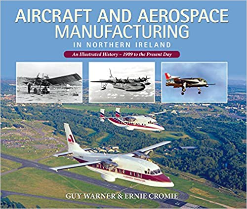 Aircraft and Aerospace Manufacturing in Northern Ireland: An Illustrated History - 1909 to the Present Day
