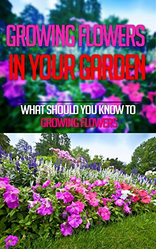 Growing Flowers In Your Garden: What Should You Know To Growing Flowers by [Reese, Elsa]