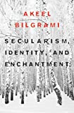 Secularism, Identity, and Enchantment, Bilgrami, Akeel, 0674052048