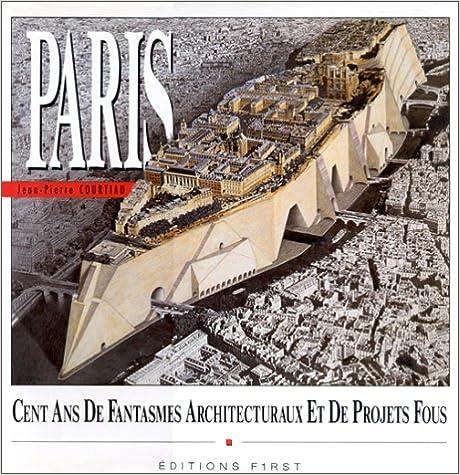 Livre gratuits en ligne Paris : Un siècle de fantasmes architecturaux et de projets fous pdf epub