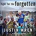Fight for the Forgotten: How a Mixed Martial Artist Stopped Fighting for Himself and Started Fighting for Others Audiobook by Loretta Hunt, Justin Wren Narrated by Roger Wayne