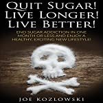 Quit Sugar! Live Longer! Live Better!: End Sugar Addiction in One Month or Less and Enjoy a Healthy, Exciting New Lifestyle! | Joe Kozlowski