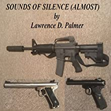 Sounds of Silence (Almost): How and Why to Own a Suppressed Firearm and to Measure Its Effectiveness Audiobook by Lawrence Palmer Narrated by Lawrence D. Palmer