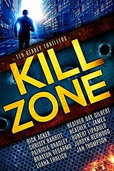 Kill Zone: Ten Deadly Thrillers by [Acker, Rick, Barritt, Christy, Bradley, Patricia, DeGarmo, Braxton, Ehrlich, Luana, Gilbert, Heather Day, James, Heather I., Liparulo, Robert, Redwood, Jordyn, Thompson, Jan]