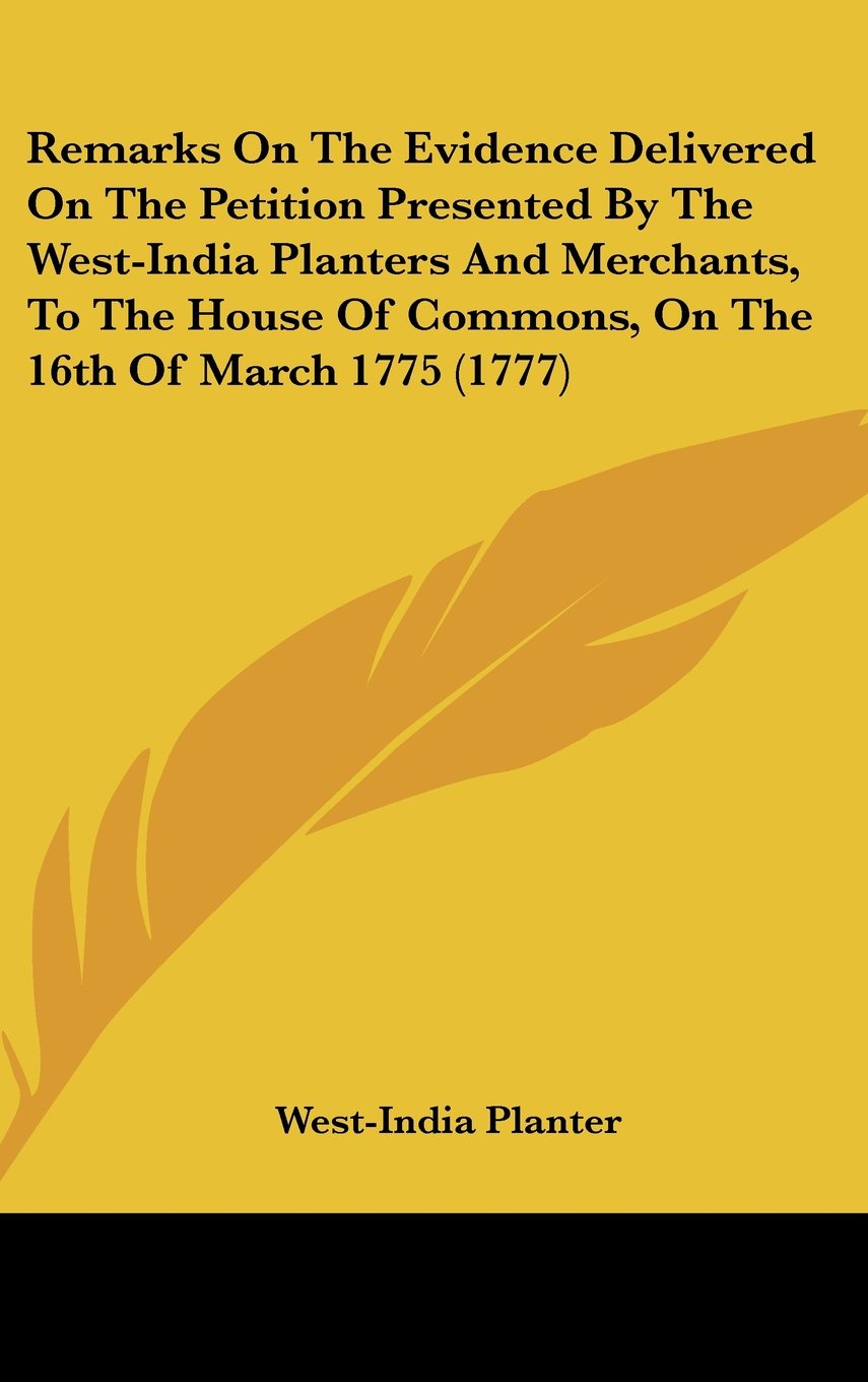 Remarks on the Evidence Delivered on the Petition Presented by the West-India Planters and Merchants, to the House of Commons, on the 16th of March 17 PDF