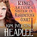 King Arthur's Sister in Washington's Court Audiobook by Kim Iverson Headlee Narrated by Danielle Cohen
