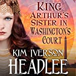 King Arthur's Sister in Washington's Court | Kim Iverson Headlee