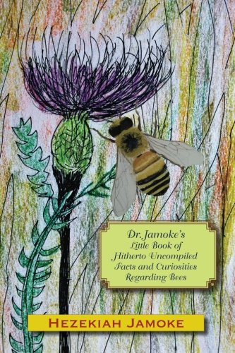 Dr. Jamoke's Little Book of Hitherto Uncompiled Facts and Curiosities about Bees