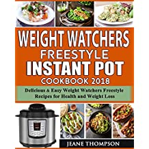Weight Watchers Freestyle Instant Pot Cookbook 2018: 150+Delicious & Easy Weight Watchers Freestyle Recipes For Health and Weight Loss
