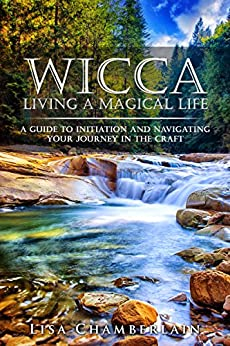 Wicca Living a Magical Life: A Guide to Initiation, Self-Dedication and Navigating Your Journey in the Craft by [Chamberlain, Lisa]