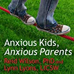 Anxious Kids, Anxious Parents: 7 Ways to Stop the Worry Cycle and Raise Courageous and Independent Children | Lynn Lyons,Reid Wilson PhD.