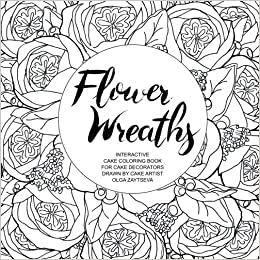 Amazon Flower Wreaths Interactive Cake Coloring Book For Adults And Decorators Drawn By Artist Olga Zaytseva 9781547104307