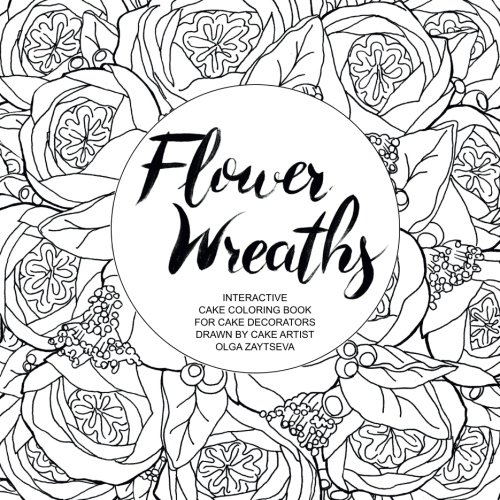 Flower Wreaths: Interactive Cake Coloring Book for Adults and Cake Decorators Drawn by Cake Artist Olga Zaytseva