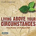 Living Above Your Circumstances: The Power of Perspective Lecture by Chip Ingram Narrated by Chip Ingram