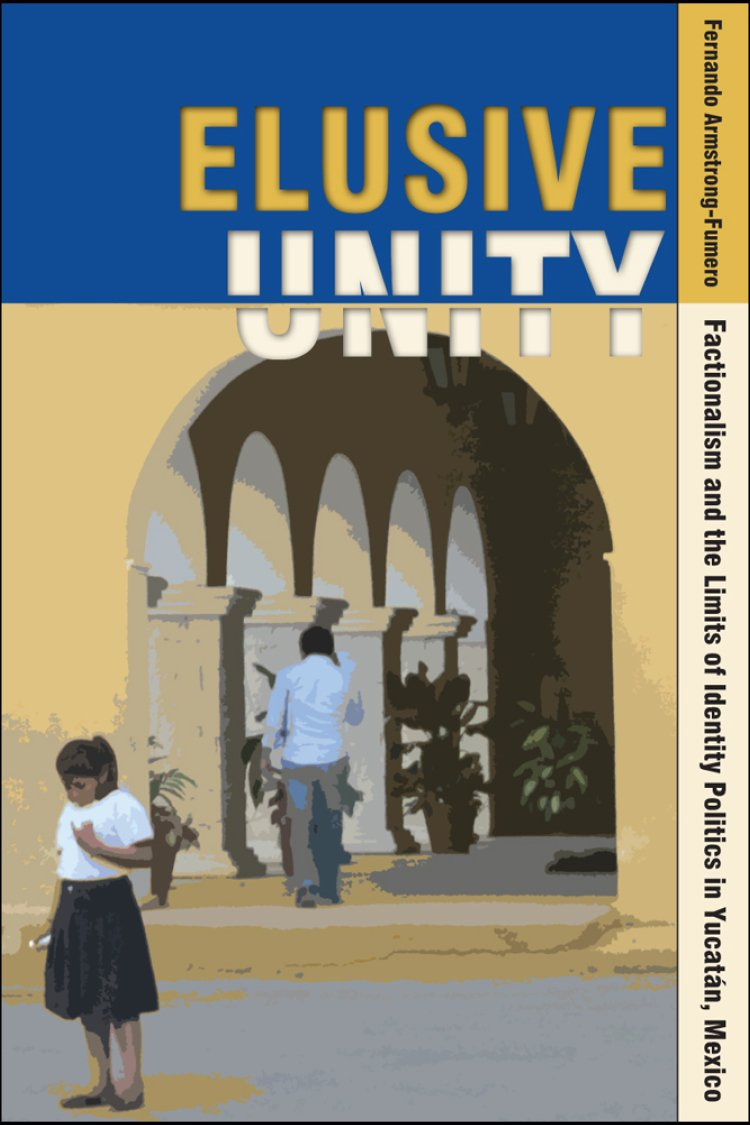 Elusive Unity: Factionalism and the Limits of Identity Politics in Yucatán, Mexico ebook