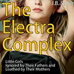 The Electra Complex: Little Girls Ignored by Their Fathers, Loathed by Their Mothers: With Real-Life Case Studies!: Transcend Mediocrity, Book 95 | J. B. Snow