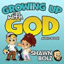 Growing up with God: Everyday Adventures of Hearing God's Voice Audiobook by Shawn Bolz Narrated by Jessica Bellinger