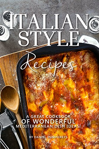 Italian Style Recipes: A Great Cookbook of Wonderful Mediterranean Dish Ideas! by Daniel Humphreys