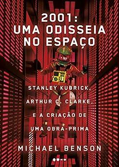 2001: uma odisseia no espaço: Stanley Kubrick, Arthur C. Clarke, e a criação de uma obra-prima por [Benson, Michael]