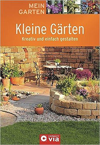 Kleine Garten Kreativ Und Einfach Gestalten Mein Garten Amazon De