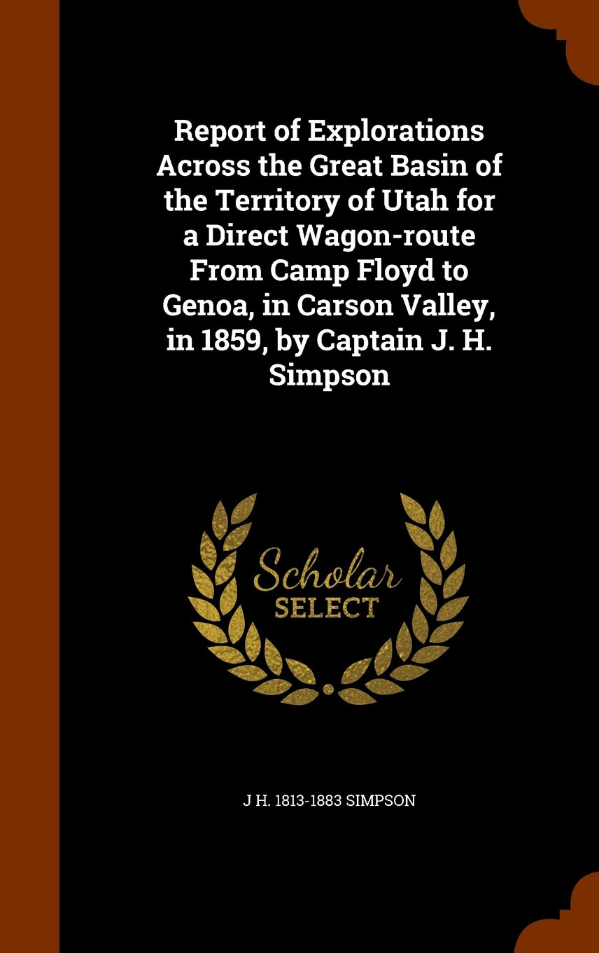 Download Report of Explorations Across the Great Basin of the Territory of Utah for a Direct Wagon-route From Camp Floyd to Genoa, in Carson Valley, in 1859, by Captain J. H. Simpson pdf