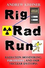 Rig, Rad, Run: Radiation Monitoring, Fukushima, and Our Nuclear Dystopia Paperback