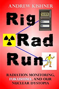 Rig, Rad, Run: Radiation Monitoring, Fukushima, and Our Nuclear Dystopia