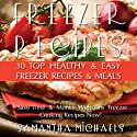 Freezer Recipes: 30 Top Healthy & Easy Freezer Recipes & Meals Revealed: Save Time & Money With This Freezer Cooking Recipes Now! Audiobook by Samantha Michaels Narrated by Melora Kordos