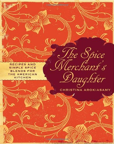 The Spice Merchant's Daughter: Recipes and Simple Spice Blends for the American Kitchen by Christina Arokiasamy