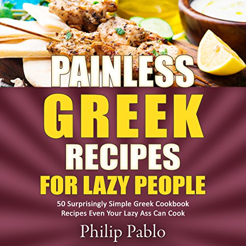 Painless Greek Recipes for Lazy People: 50 Simple Greek Cookbook Recipes Even Your Lazy Ass Can Make by Phillip Pablo