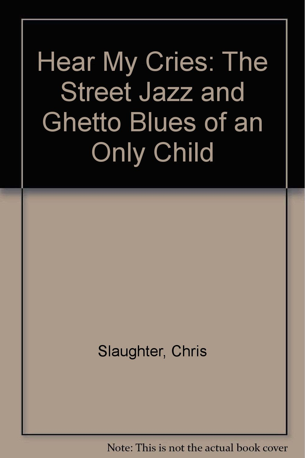 Hear My Cries: The Street Jazz and Ghetto Blues of an Only Child