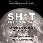 Sh*t the Moon Said: A Story of Sex, Drugs, and Ayahuasca | Gerard Armond Powell